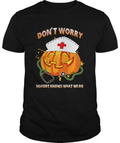 Nurse Dont Worry Nobody Knows What We Do TShirt Unisex