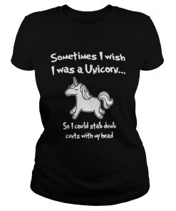 Sometimes I wish I was a Unicorn so I could stab dumb cunts with my head  Classic Ladies