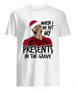 Drake When I Die Put My Present In The Grave Christmas  Classic Men's T-shirt