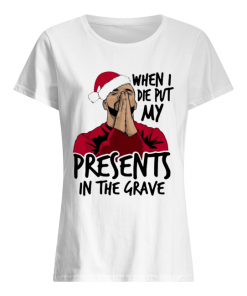 Drake When I Die Put My Present In The Grave Christmas  Classic Women's T-shirt