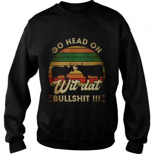 Go head on wit dat bullshit  Sweatshirt