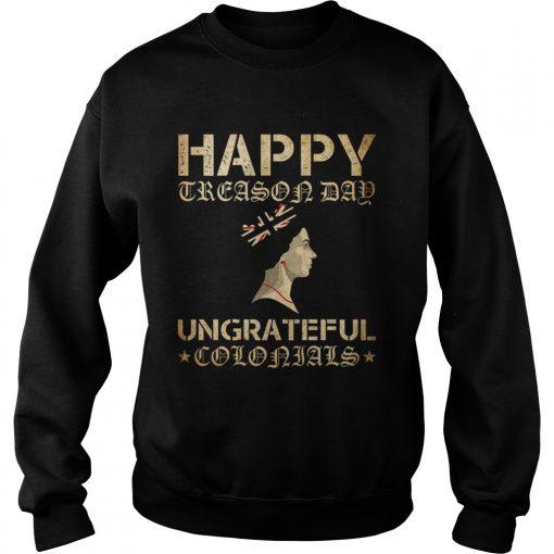Happy Treason Day Ungrateful Colonials  Sweatshirt