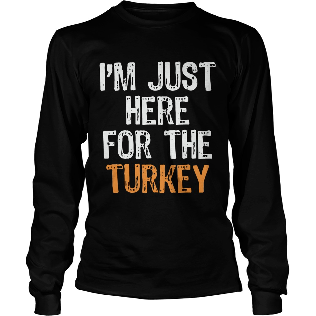 Im Just Here For The Turkey Thanksgiving LongSleeve