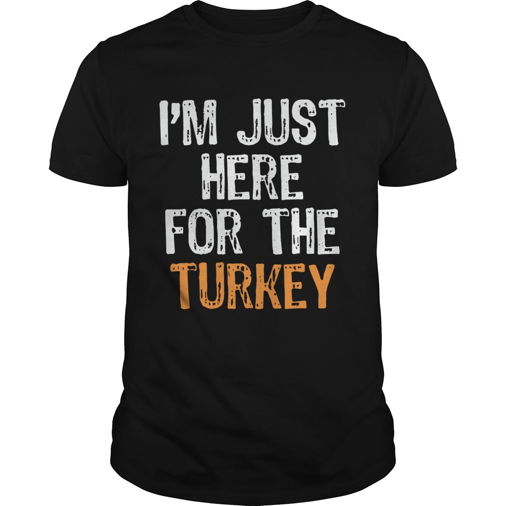 Im Just Here For The Turkey Thanksgiving Unisex