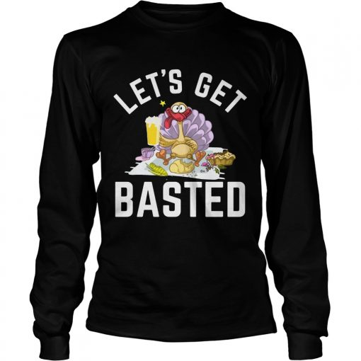 Lets Get Basted Turkey Beer Thanksgiving  LongSleeve