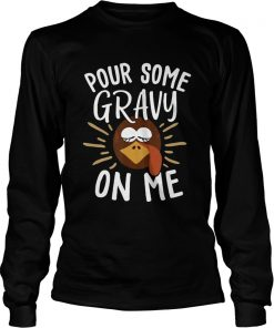 Pour Some Gravy On Me Funny Turkey Face Thanksgiving  LongSleeve