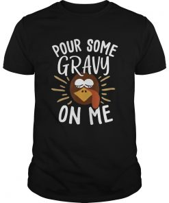 Pour Some Gravy On Me Funny Turkey Face Thanksgiving  Unisex