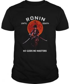 Ronin until death no Gods no masters  Unisex