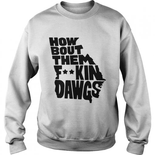 How about them fucking dawgs  Sweatshirt