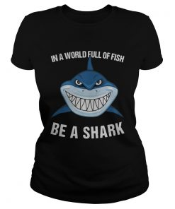 In A World Full Of Fish Be A Shark  Classic Ladies