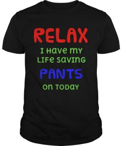 Relax I Have My Life Saving Pants On Today  Unisex