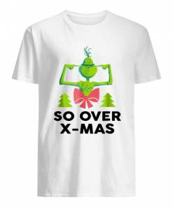 The Grinch So Over X-Mas guys shirt