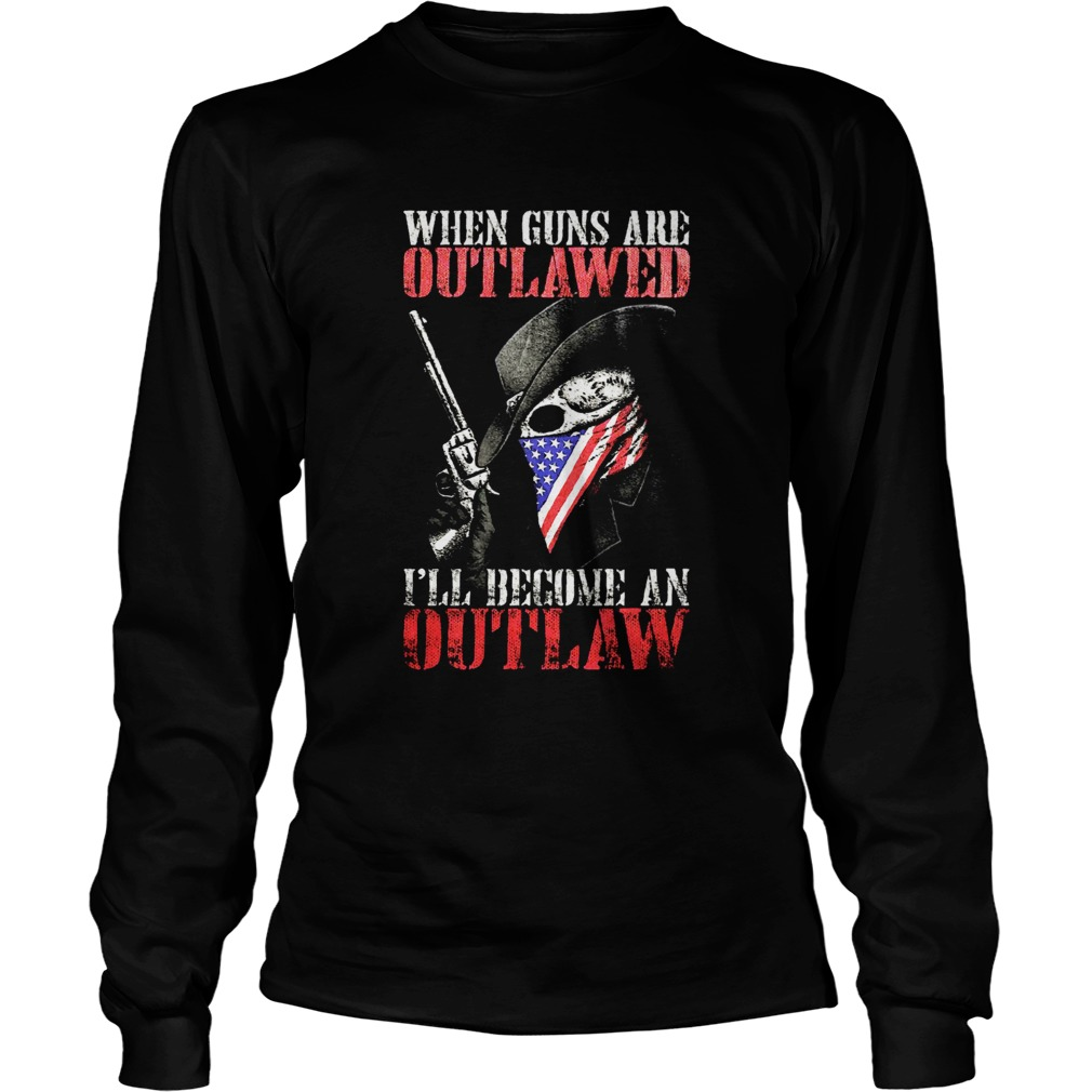 When guns are outlawed Ill be an outlaw LongSleeve
