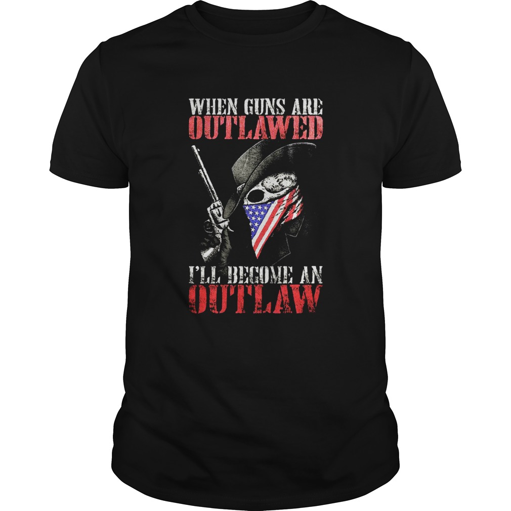 When guns are outlawed Ill be an outlaw Unisex