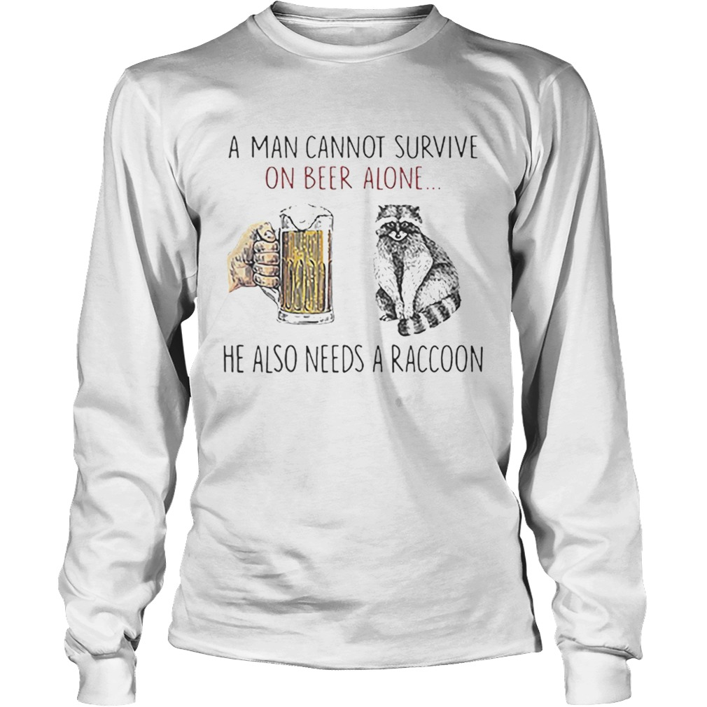 A man cannot survive on beer alone he also needs a raccoon LongSleeve