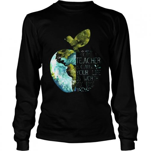 I Became A Teacher Because Your Life Is Worth My Time Apple World  LongSleeve