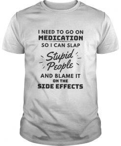 I Need To Go On Medication So I Can Slap Stupid People  Unisex