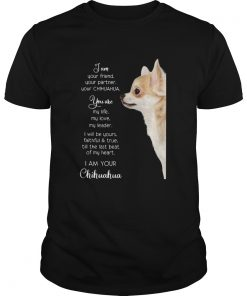 I am your friend your partner your Chihuahua you are my life  Unisex