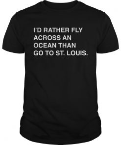 Id rather fly across an ocean than go to stlouis  Unisex