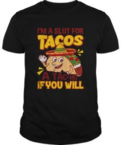 Im A Slut For Tacos A TaCho If You Will  Unisex