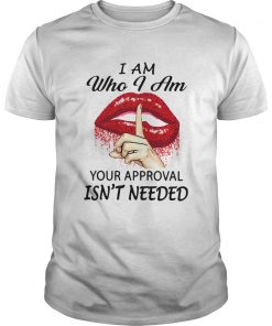 Lips I Am Who I Am Your Approval Isnt Needed  Unisex