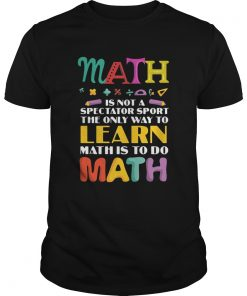 Math Is Not A Spectator Sport The Only Way To Learn Math Is To Do Math  Unisex