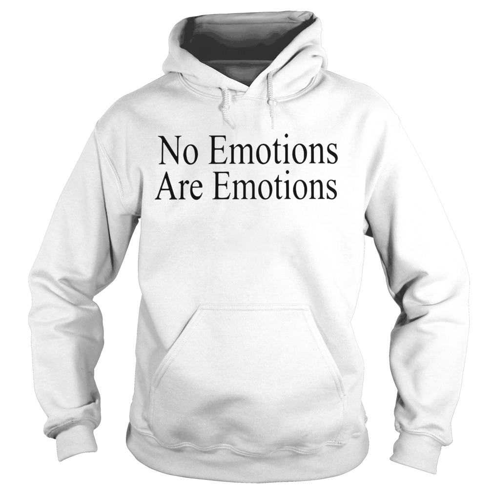 No EmotionsAre Emotions Shirt Hoodie