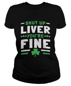 Shut Up Liver Youre Fine St Patricks Day  Classic Ladies
