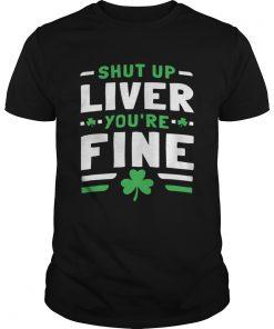 Shut Up Liver Youre Fine St Patricks Day  Unisex