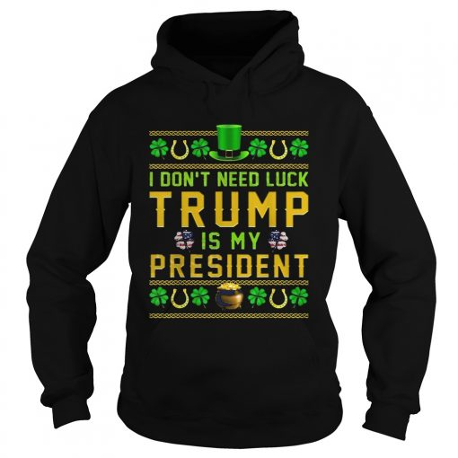 St Patricks Day I Dont Need Luck Trump Is My President  Hoodie