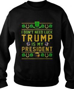 St Patricks Day I Dont Need Luck Trump Is My President  Sweatshirt