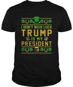 St Patricks Day I Dont Need Luck Trump Is My President  Unisex