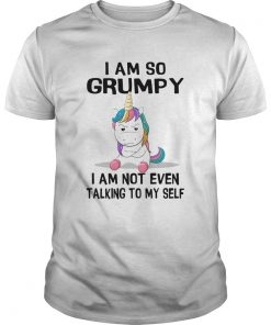 Unicorn I Am So Grumpy I Am Not Even Talking To My Self  Unisex