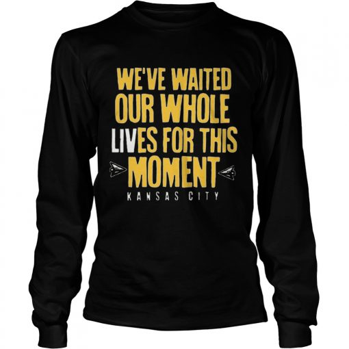 WEVE WAITED OUR WHOLE LIVES FOR THIS MOMENT  LongSleeve