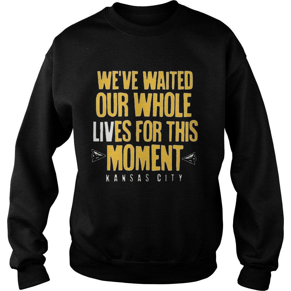 WEVE WAITED OUR WHOLE LIVES FOR THIS MOMENT Sweatshirt