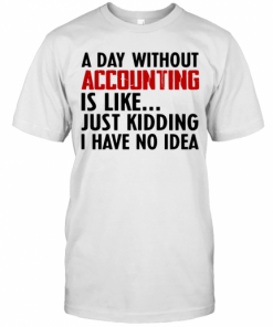 A Day Without Accounting Is Like Just Kidding I Have No Idea T-Shirt Classic Men's T-shirt