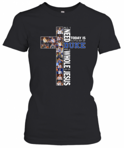All I Need Today Is A Little Bit Of Duke And A Whole Lot Of Jesus T-Shirt Classic Women's T-shirt