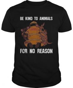 Be Kind To Animals For No Reason  Unisex