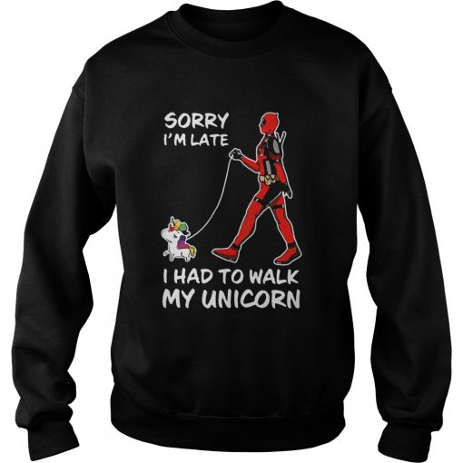 Deadpool Sorry Im Late I Had To Walk My Unicorn  Sweatshirt