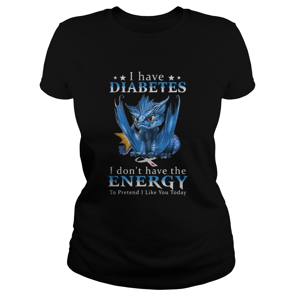 Dragon I Have Diabetes I Dont Have The Energy To Pretend I Like You Today Classic Ladies