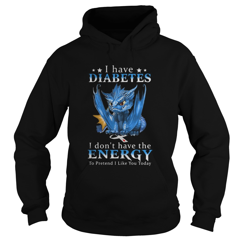Dragon I Have Diabetes I Dont Have The Energy To Pretend I Like You Today Hoodie