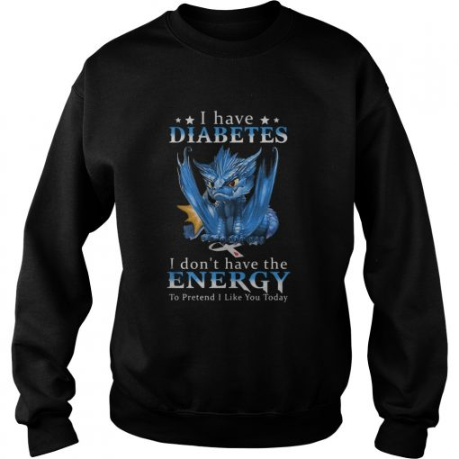 Dragon I Have Diabetes I Dont Have The Energy To Pretend I Like You Today  Sweatshirt