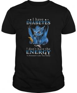 Dragon I Have Diabetes I Dont Have The Energy To Pretend I Like You Today  Unisex