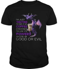 Dragon Im Just Waiting To See If My Coffee Chooses To Use Its Powers For Good Or Evil  Unisex