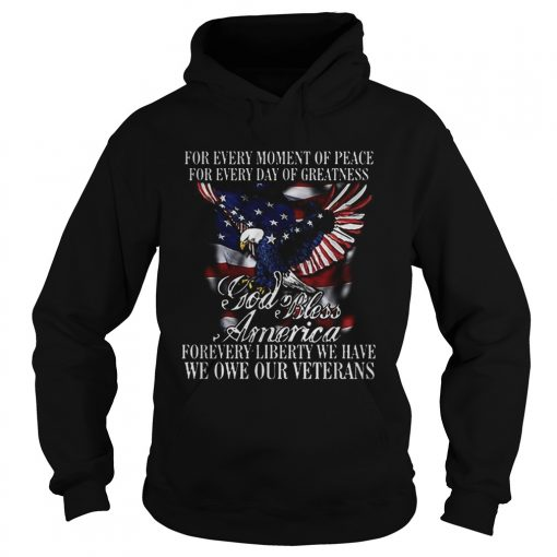 For Every Moment Of Peace For Every Day Of Greatness God Bless Forevery Liberty We Have We One Our Hoodie