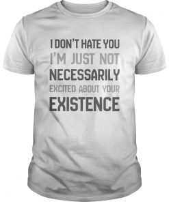 I Dont Hate You Im Just Not Necessarily Excited About Your Existence  Unisex