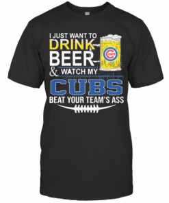 I Just Want To Drink Beer And Watch My Cubs Beat Your Team'S Ass T-Shirt Classic Men's T-shirt