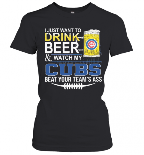 I Just Want To Drink Beer And Watch My Cubs Beat Your Team'S Ass T-Shirt Classic Women's T-shirt