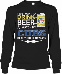 I Just Want To Drink Beer And Watch My Cubs Beat Your Team'S Ass T-Shirt Long Sleeved T-shirt