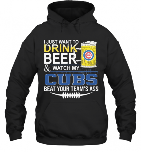I Just Want To Drink Beer And Watch My Cubs Beat Your Team'S Ass T-Shirt Unisex Hoodie